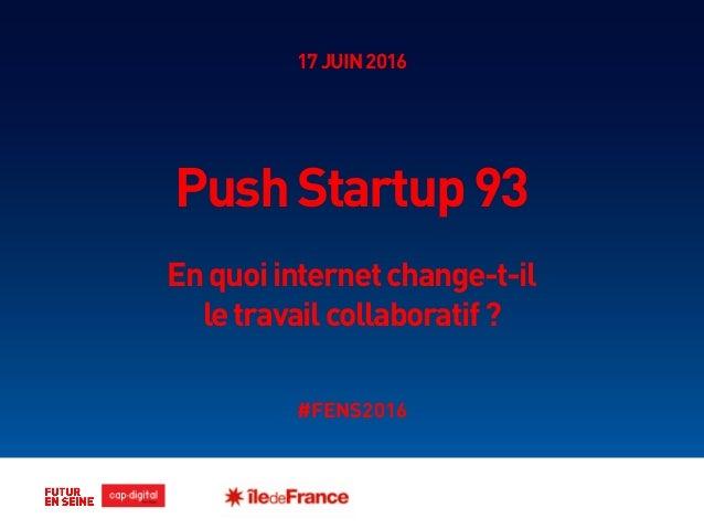 17JUIN2016 PushStartup93 Enquoiinternetchange-t-il letravailcollaboratif? #FENS2016