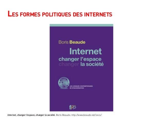Les formes politiques des internets Internet, changer l'espace, changer la société. Boris Beaude. http://www.beaude.net/ic...
