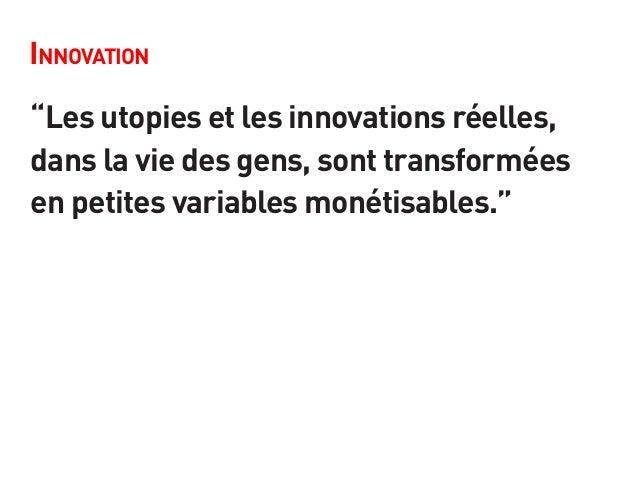 """Innovation """"Les utopies et les innovations réelles, dans la vie des gens, sont transformées en petites variables monétisab..."""