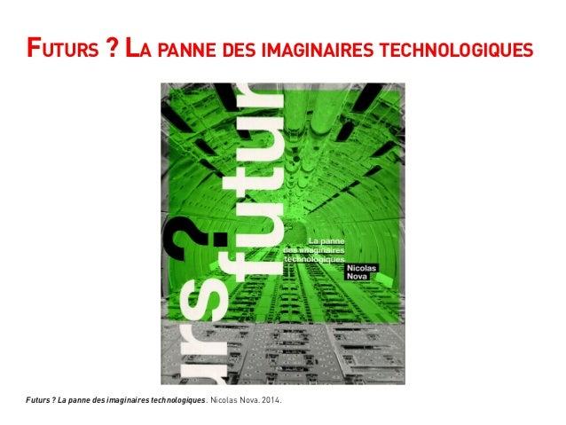 Futurs ? La panne des imaginaires technologiques Futurs ? La panne des imaginaires technologiques. Nicolas Nova. 2014.