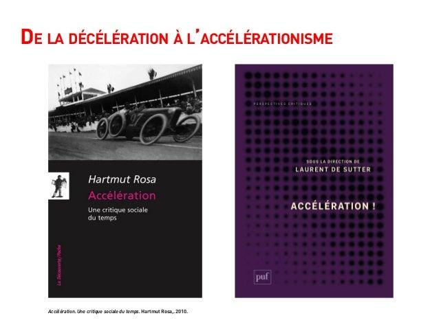 De la décélération à l'accélérationisme Accélération. Une critique sociale du temps. Hartmut Rosa,. 2010.