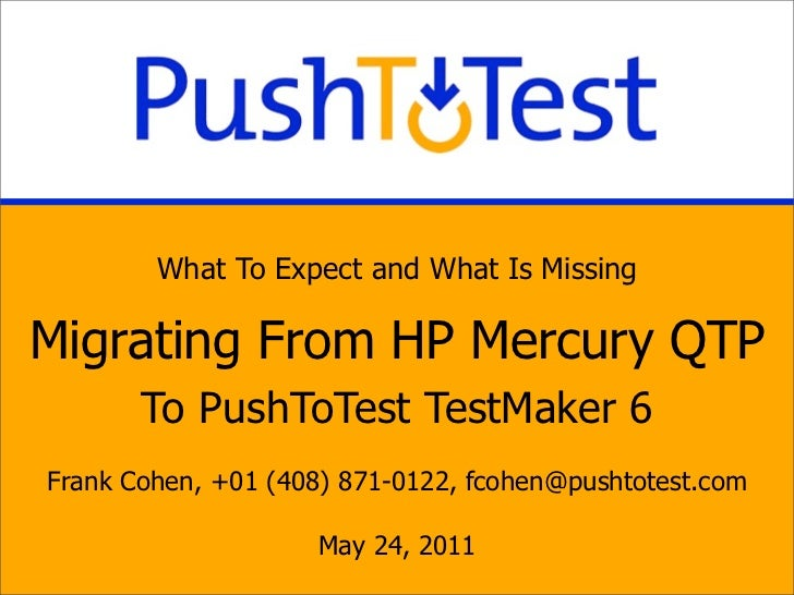 What To Expect and What Is MissingMigrating From HP Mercury QTP       To PushToTest TestMaker 6Frank Cohen, +01 (408) 871-...
