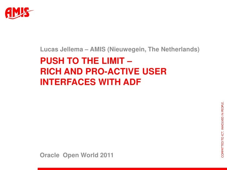 Push to the limit – rich and pro-active user interfaces with ADF<br />Lucas Jellema – AMIS (Nieuwegein, The Netherlands)<b...