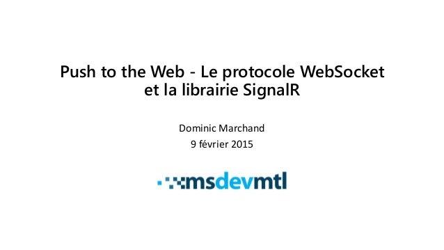 Push to the Web - Le protocole WebSocket et la librairie SignalR Dominic Marchand 9 février 2015