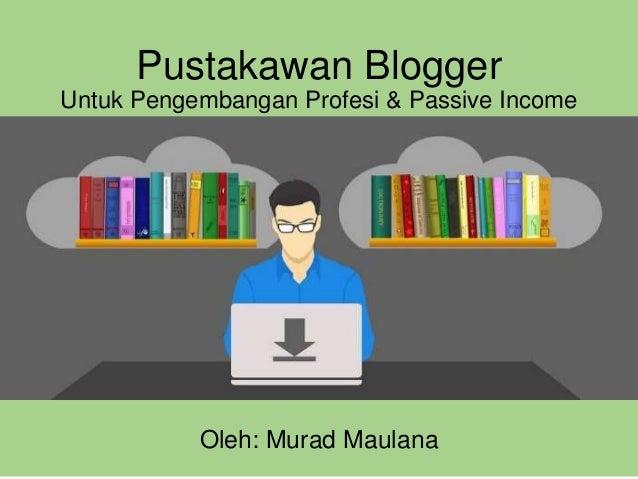 Pustakawan Blogger Untuk Pengembangan Profesi & Passive Income Oleh: Murad Maulana