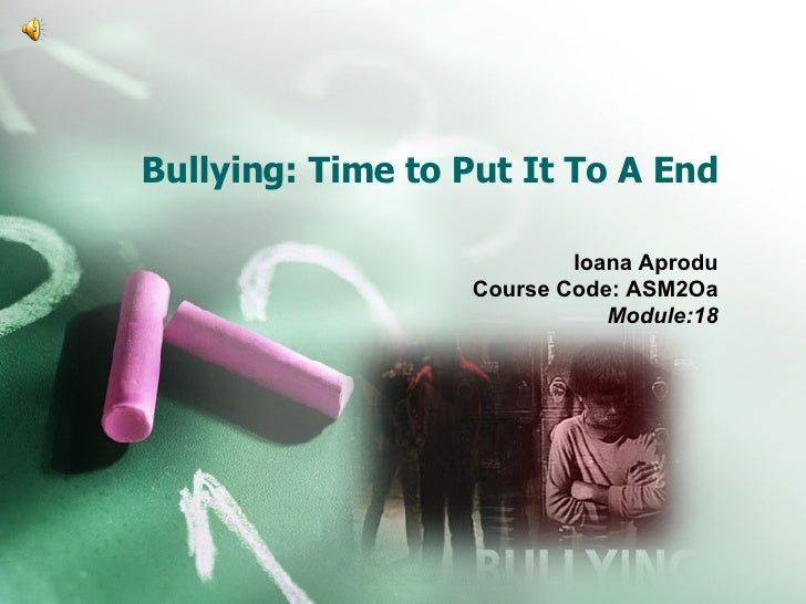 Bullying: Time to Put It To A End Ioana Aprodu Course Code: ASM2Oa Module:18