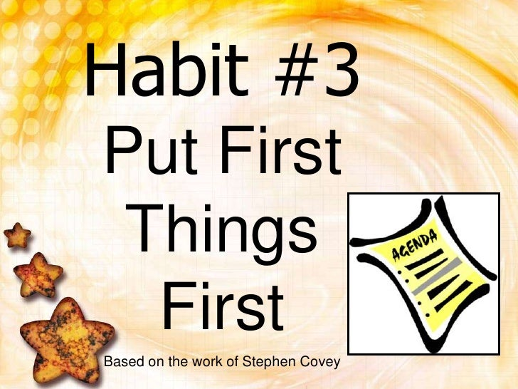 Habit #3Put First Things First<br />Based on the work of Stephen Covey<br />