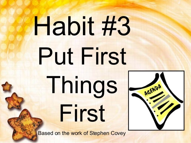 Habit #3Put FirstThingsFirstBased on the work of Stephen Covey