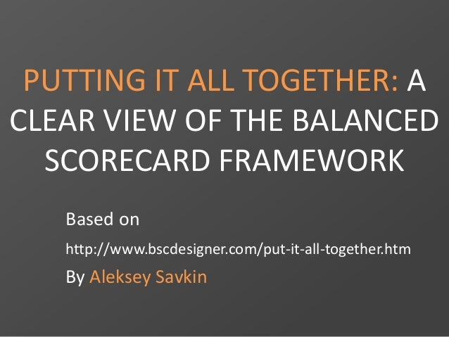 PUTTING IT ALL TOGETHER: A CLEAR VIEW OF THE BALANCED SCORECARD FRAMEWORK Based on http://www.bscdesigner.com/put-it-all-t...