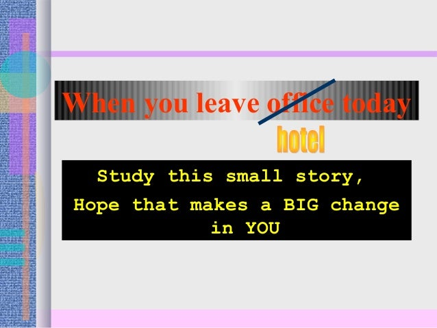 When you leave office today Study this small story, Hope that makes a BIG change in YOU
