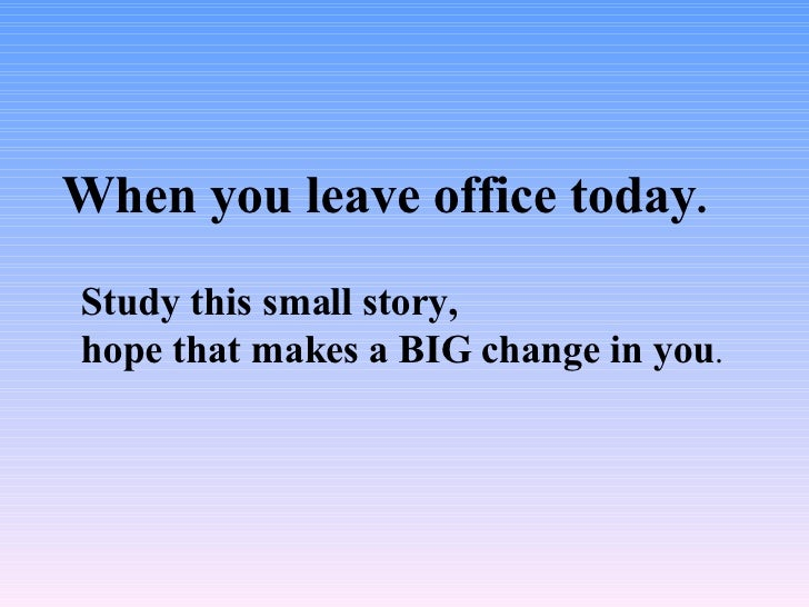When you leave office today . Study this small story,  hope that makes a BIG change in you .