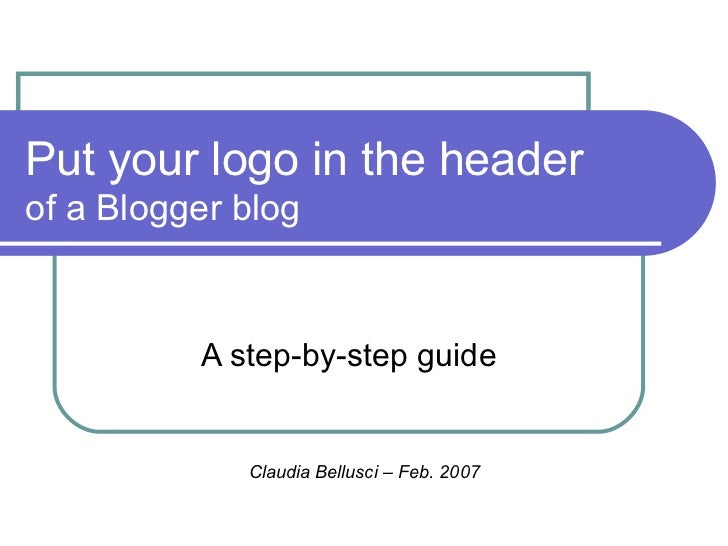 Put your logo in the header  of a Blogger blog A step-by-step guide Claudia Bellusci – Feb. 2007
