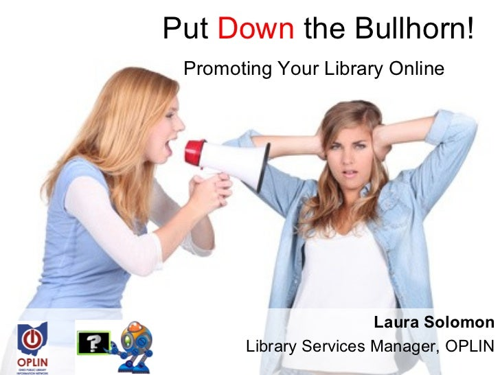 Put Down the Bullhorn! Promoting Your Library Online                        Laura Solomon       Library Services Manager, ...