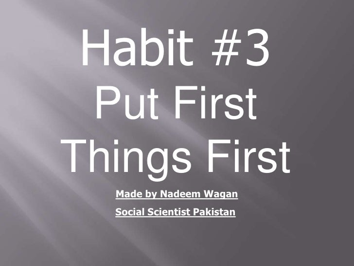 Habit #3 Put FirstThings First  Made by Nadeem Wagan  Social Scientist Pakistan