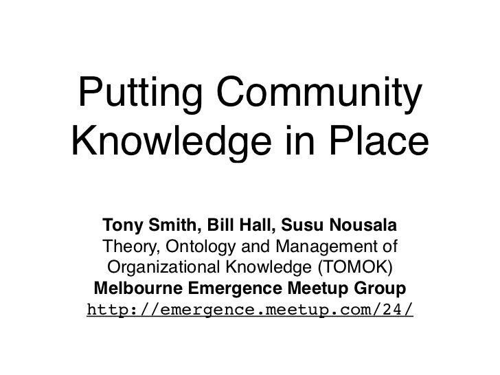 Putting CommunityKnowledge in Place  Tony Smith, Bill Hall, Susu Nousala  Theory, Ontology and Management of  Organization...