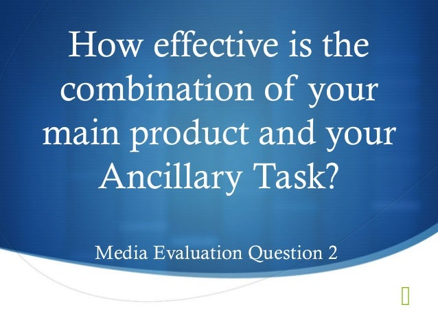 How effective is thecombination of yourmain product and yourAncillary Task?Media Evaluation Question 2