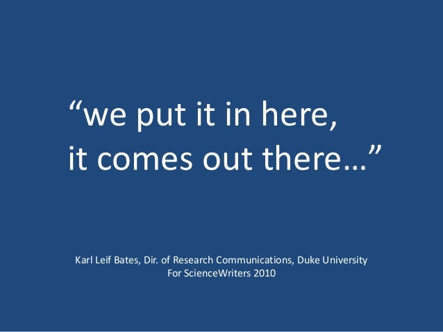 """we put it in here, it comes out there…"" Karl Leif Bates, Dir. of Research Communications, Duke University For ScienceWrit..."