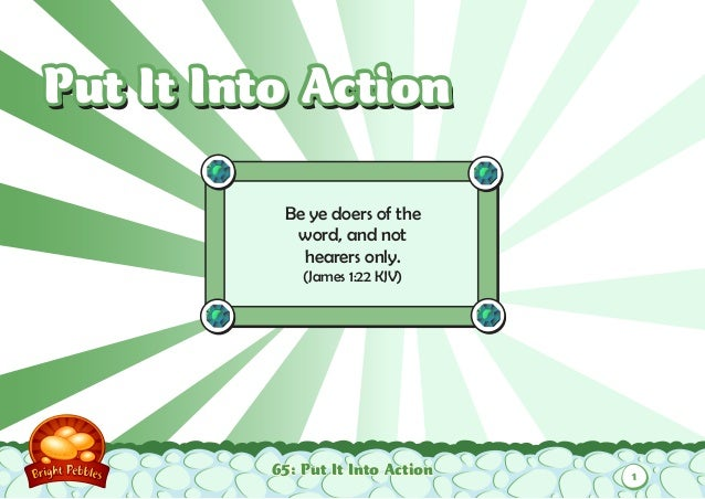 Put It Into Action           Be ye doers of the            word, and not             hearers only.              (James 1:2...
