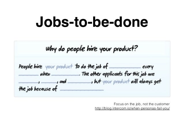 Jobs-to-be-done Focus on the job, not the customer http://blog.intercom.io/when-personas-fail-you/