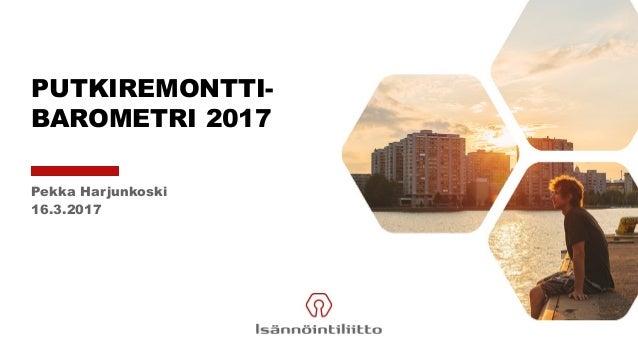 PUTKIREMONTTI- BAROMETRI 2017 Pekka Harjunkoski 16.3.2017