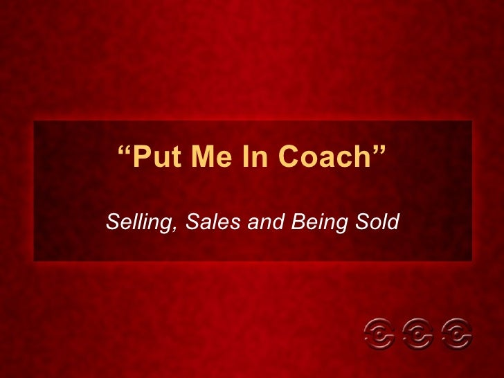 """ Put Me In Coach"" Selling, Sales and Being Sold"