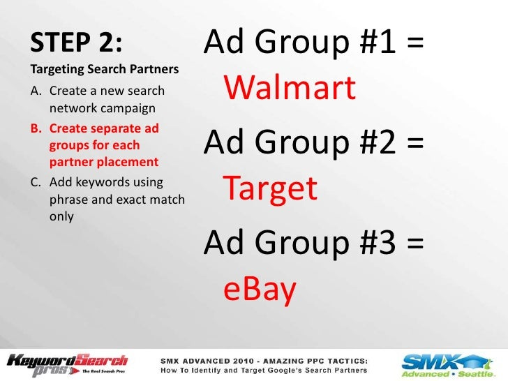 STEP 2:Targeting Search Partners<br />Ad Group #1 = Walmart<br />Ad Group #2 = Target<br />Ad Group #3 = eBay<br />Create ...