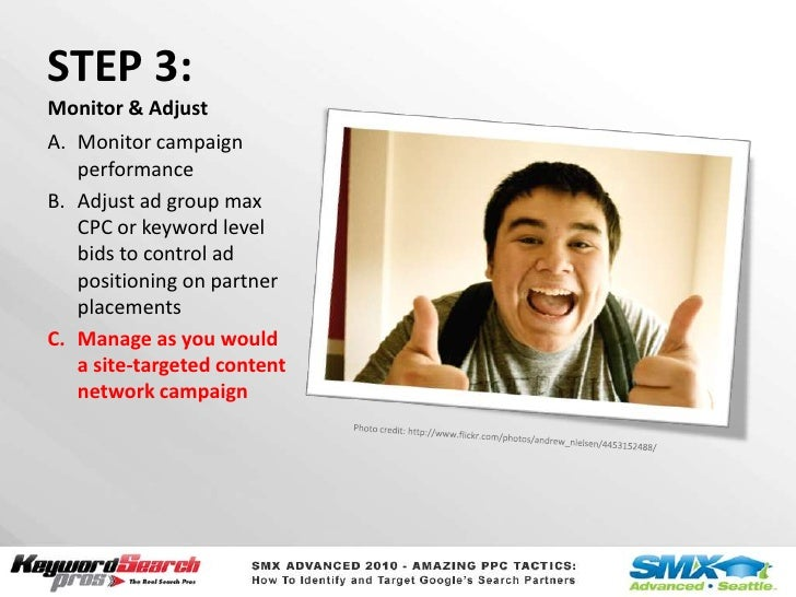 STEP 3:Monitor & Adjust<br />Monitor campaign performance<br />Adjust ad group max CPC or keyword level bids to control ad...