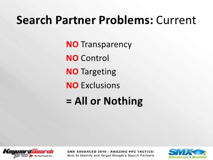 Search Partner Problems: Current<br />NO Transparency<br />NO Control<br />NO Targeting<br />NO Exclusions<br />= All or N...