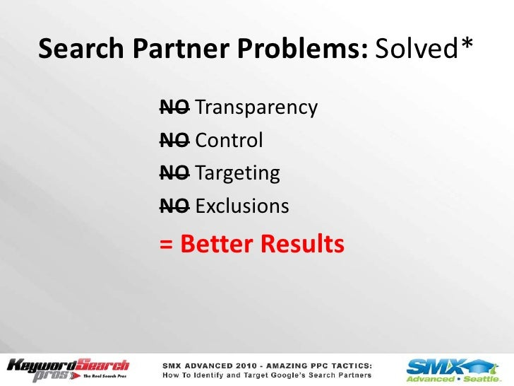 Search Partner Problems: Solved*<br />NO Transparency<br />NO Control<br />NO Targeting<br />NO Exclusions<br />= Better R...