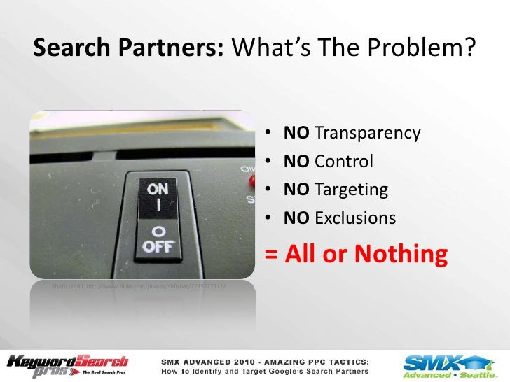 Search Partners: What'sThe Problem?<br />NO Transparency<br />NO Control<br />NO Targeting<br />NO Exclusions<br />= All o...