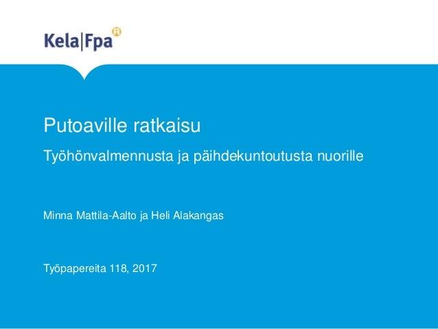 Putoaville ratkaisu Työhönvalmennusta ja päihdekuntoutusta nuorille Minna Mattila-Aalto ja Heli Alakangas Työpapereita 118...