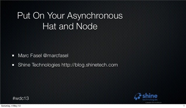 #wdc13Put On Your AsynchronousHat and NodeMarc Fasel @marcfaselShine Technologies http://blog.shinetech.com1Saturday, 4 Ma...