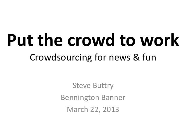 Put the crowd to work  Crowdsourcing for news & fun           Steve Buttry        Bennington Banner         March 22, 2013
