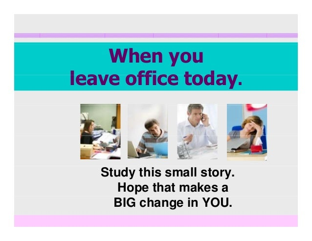 When you lea e office todaleave office today. Study this small story. Hope that makes a BIG change in YOU.