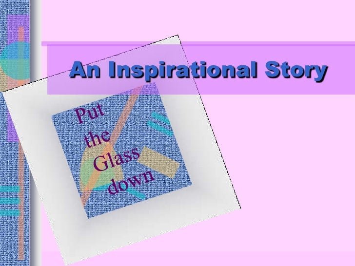 An Inspirational Story<br />Put <br />the <br />Glass<br /> down<br />