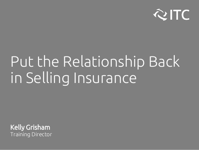 Put the Relationship Back in Selling Insurance Kelly Grisham Training Director