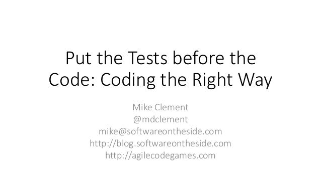 Put the Tests before the Code: Coding the Right Way Mike Clement @mdclement mike@softwareontheside.com http://blog.softwar...