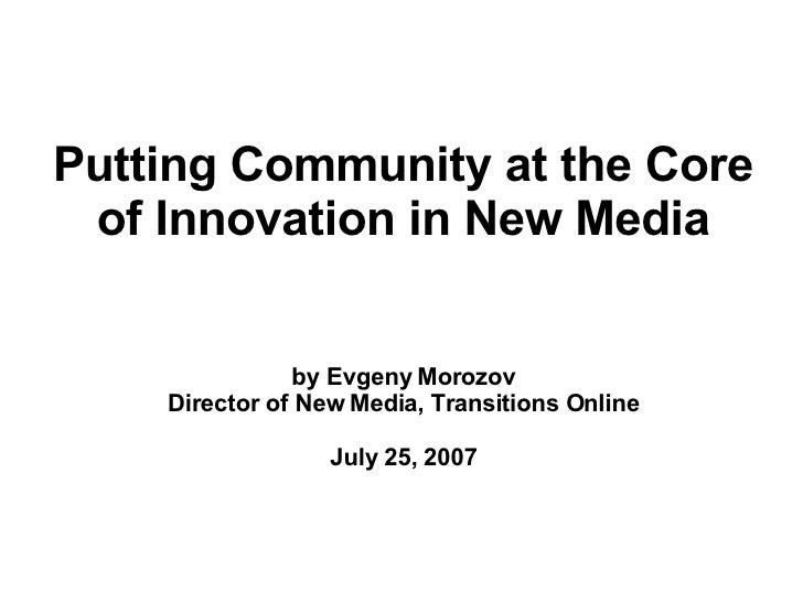 Putting Community at the Core of Innovation in New Media by Evgeny Morozov Director of New Media, Transitions Online July ...