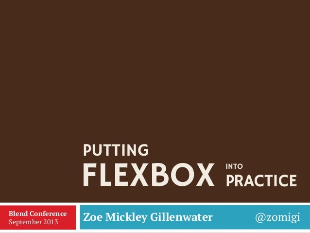 FLEXBOX Zoe Mickley Gillenwater @zomigiBlend Conference September 2013 PUTTING INTO PRACTICE