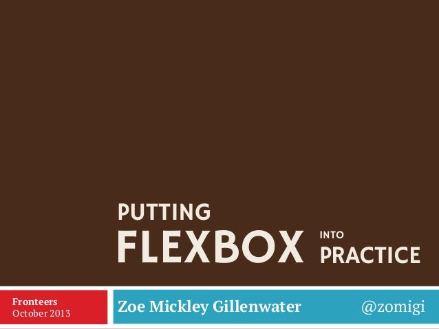 PUTTING  FLEXBOX PRACTICE INTO  Fronteers October 2013  Zoe Mickley Gillenwater  @zomigi