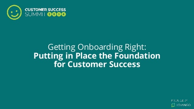 Getting Onboarding Right: Putting in Place the Foundation for Customer Success