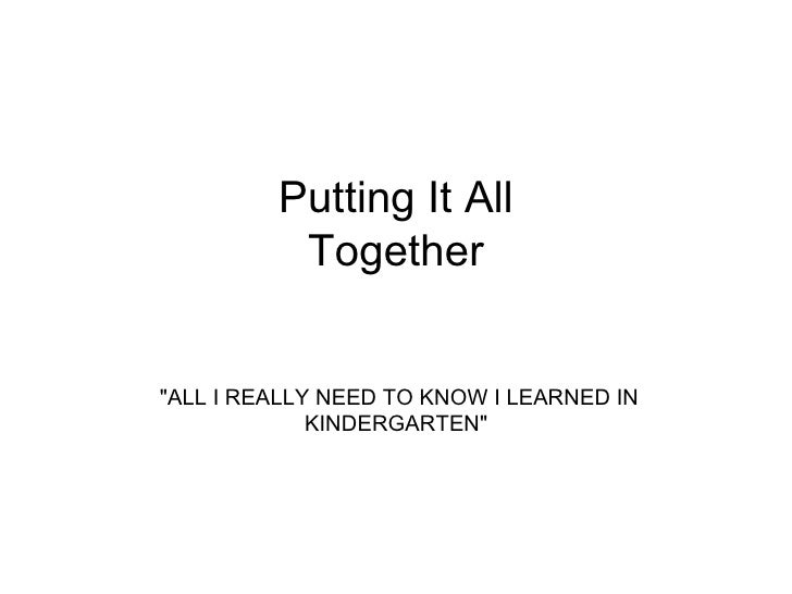 "Putting It All Together ""ALL I REALLY NEED TO KNOW I LEARNED IN KINDERGARTEN"""
