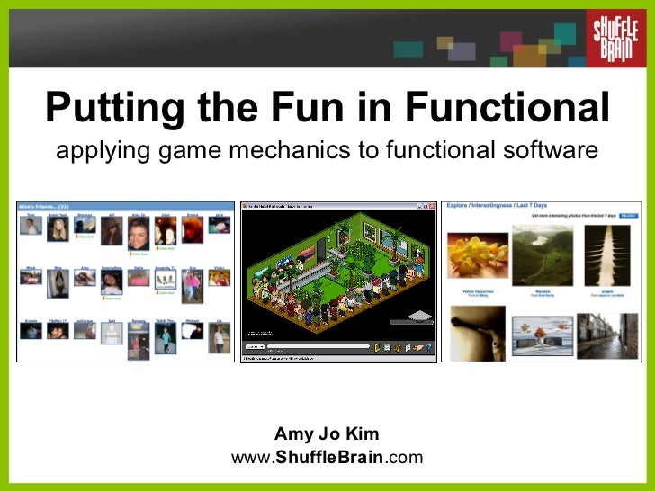 Putting the Fun in Functional applying game mechanics to functional software Amy Jo Kim www. ShuffleBrain .com