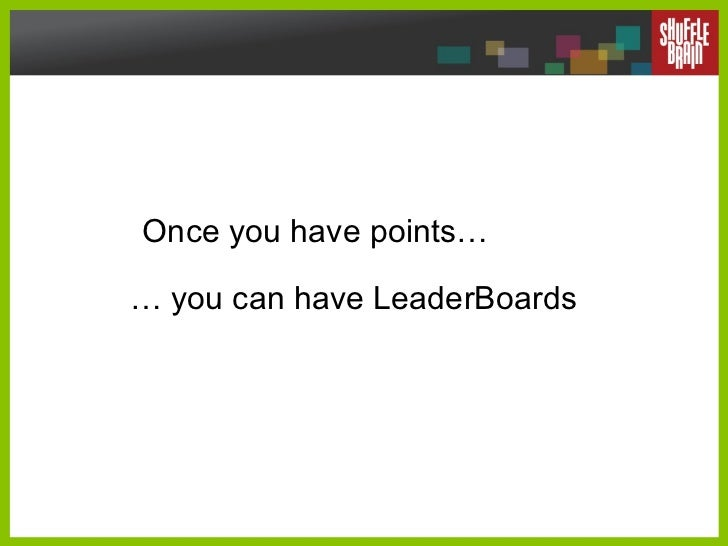 Once you have points… …  you can have LeaderBoards