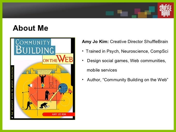 About Me <ul><li>Amy Jo Kim:  Creative Director ShuffleBrain </li></ul><ul><li>Trained in Psych, Neuroscience, CompSci </l...