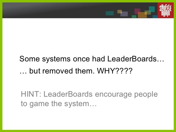 Some systems once had LeaderBoards… … but removed them. WHY????  HINT: LeaderBoards encourage people to game the system…