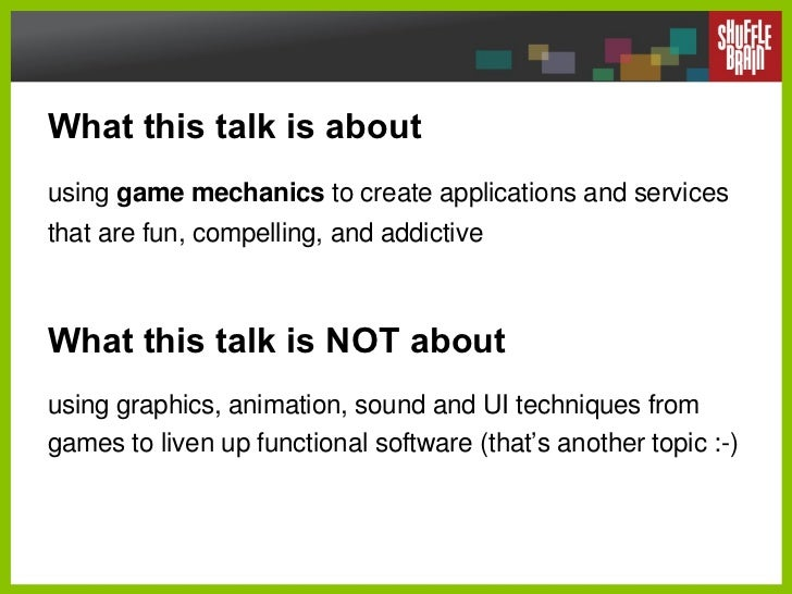 What this talk is about using  game mechanics  to create applications and services that are fun, compelling, and addictive...
