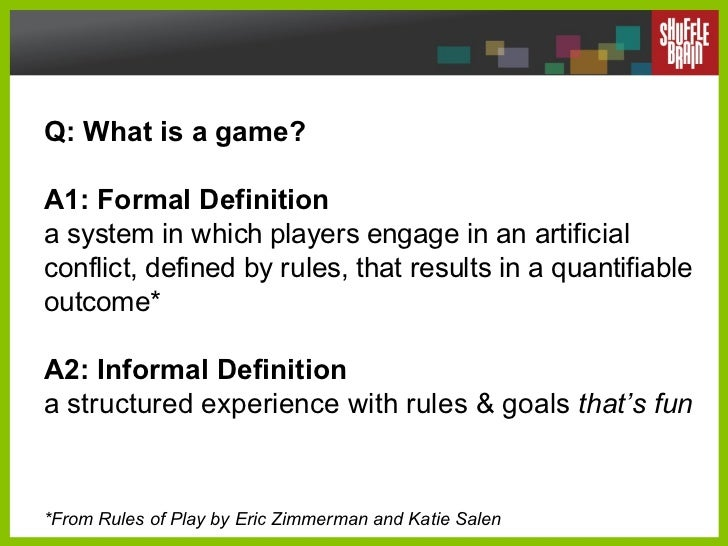 Q: What is a game?  A1: Formal Definition a system in which players engage in an artificial conflict, defined by rules, th...