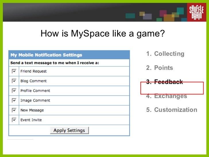 How is MySpace like a game? <ul><li>Collecting </li></ul><ul><li>Points </li></ul><ul><li>Feedback </li></ul><ul><li>Excha...