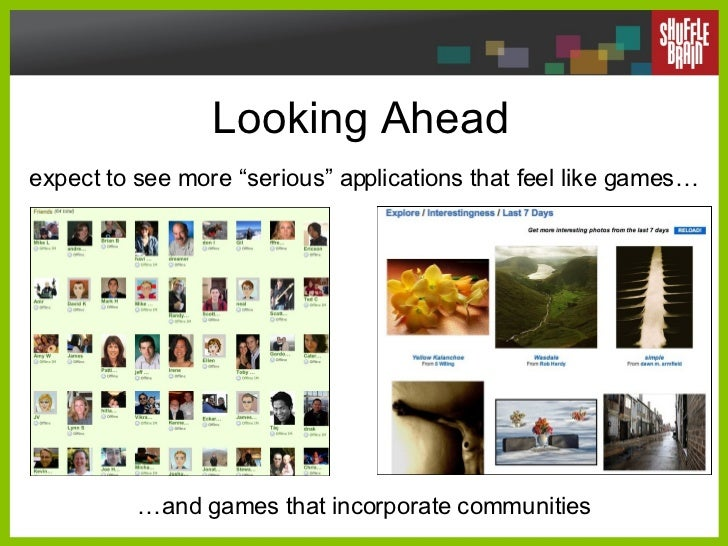 """Looking Ahead  expect to see more """"serious"""" applications that feel like games… … and games that incorporate communities"""
